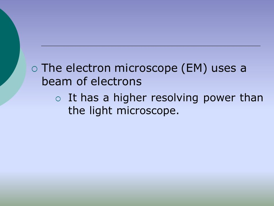  The electron microscope (EM) uses a beam of electrons  It has a higher resolving power than the light microscope.