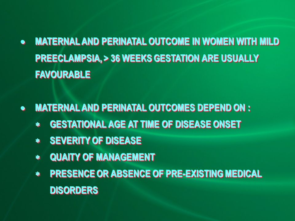  MATERNAL AND PERINATAL OUTCOME IN WOMEN WITH MILD PREECLAMPSIA, > 36 WEEKS GESTATION ARE USUALLY FAVOURABLE  MATERNAL AND PERINATAL OUTCOMES DEPEND ON :  GESTATIONAL AGE AT TIME OF DISEASE ONSET  SEVERITY OF DISEASE  QUAITY OF MANAGEMENT  PRESENCE OR ABSENCE OF PRE-EXISTING MEDICAL DISORDERS  MATERNAL AND PERINATAL OUTCOME IN WOMEN WITH MILD PREECLAMPSIA, > 36 WEEKS GESTATION ARE USUALLY FAVOURABLE  MATERNAL AND PERINATAL OUTCOMES DEPEND ON :  GESTATIONAL AGE AT TIME OF DISEASE ONSET  SEVERITY OF DISEASE  QUAITY OF MANAGEMENT  PRESENCE OR ABSENCE OF PRE-EXISTING MEDICAL DISORDERS