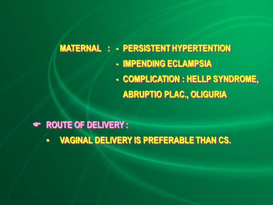 MATERNAL: - PERSISTENT HYPERTENTION - IMPENDING ECLAMPSIA -COMPLICATION : HELLP SYNDROME, ABRUPTIO PLAC., OLIGURIA -COMPLICATION : HELLP SYNDROME, ABRUPTIO PLAC., OLIGURIA  ROUTE OF DELIVERY : ▪VAGINAL DELIVERY IS PREFERABLE THAN CS.