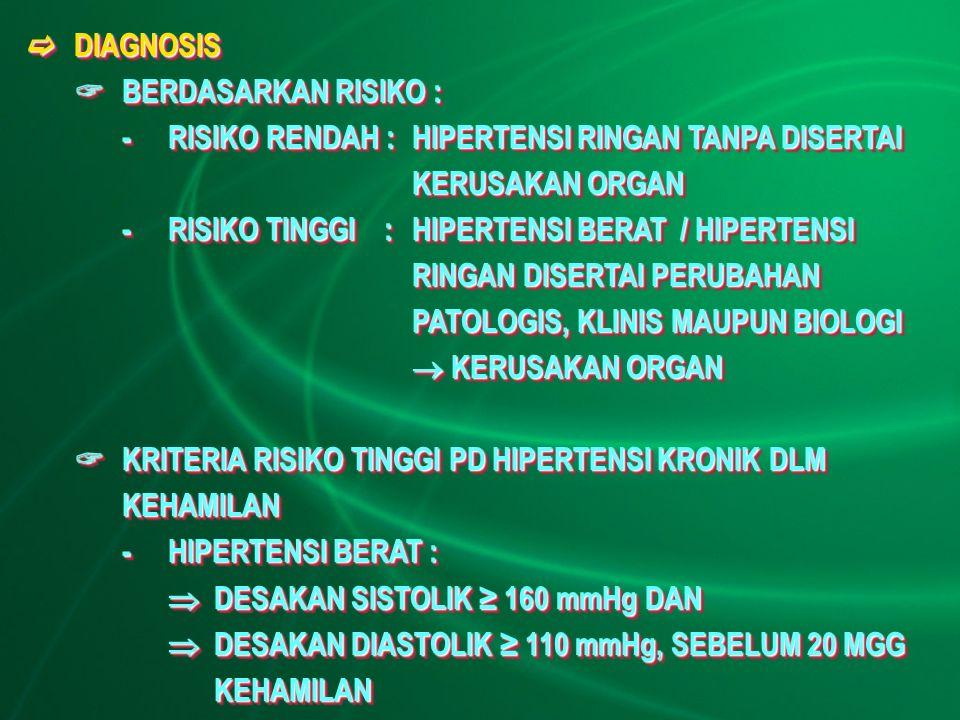  DIAGNOSIS  BERDASARKAN RISIKO : -RISIKO RENDAH : HIPERTENSI RINGAN TANPA DISERTAI KERUSAKAN ORGAN -RISIKO TINGGI :HIPERTENSI BERAT / HIPERTENSI RINGAN DISERTAI PERUBAHAN PATOLOGIS, KLINIS MAUPUN BIOLOGI  KERUSAKAN ORGAN  KRITERIA RISIKO TINGGI PD HIPERTENSI KRONIK DLM KEHAMILAN -HIPERTENSI BERAT :  DESAKAN SISTOLIK ≥ 160 mmHg DAN  DESAKAN DIASTOLIK ≥ 110 mmHg, SEBELUM 20 MGG KEHAMILAN  DIAGNOSIS  BERDASARKAN RISIKO : -RISIKO RENDAH : HIPERTENSI RINGAN TANPA DISERTAI KERUSAKAN ORGAN -RISIKO TINGGI :HIPERTENSI BERAT / HIPERTENSI RINGAN DISERTAI PERUBAHAN PATOLOGIS, KLINIS MAUPUN BIOLOGI  KERUSAKAN ORGAN  KRITERIA RISIKO TINGGI PD HIPERTENSI KRONIK DLM KEHAMILAN -HIPERTENSI BERAT :  DESAKAN SISTOLIK ≥ 160 mmHg DAN  DESAKAN DIASTOLIK ≥ 110 mmHg, SEBELUM 20 MGG KEHAMILAN