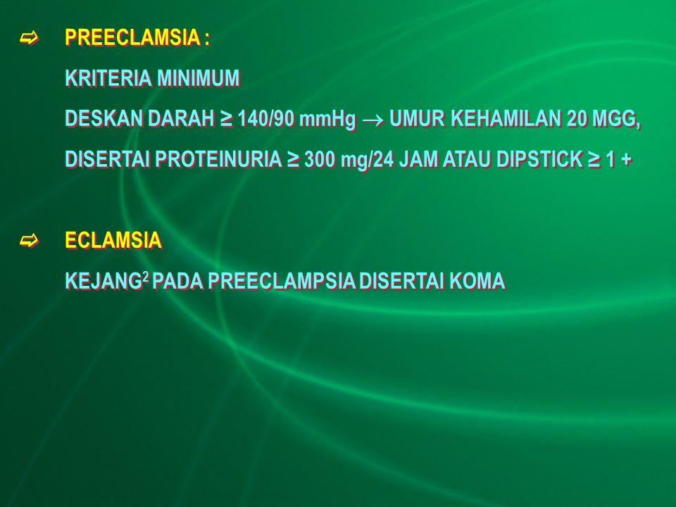  PREECLAMSIA : KRITERIA MINIMUM DESKAN DARAH ≥ 140/90 mmHg  UMUR KEHAMILAN 20 MGG, DISERTAI PROTEINURIA ≥ 300 mg/24 JAM ATAU DIPSTICK ≥ 1 +  ECLAMS