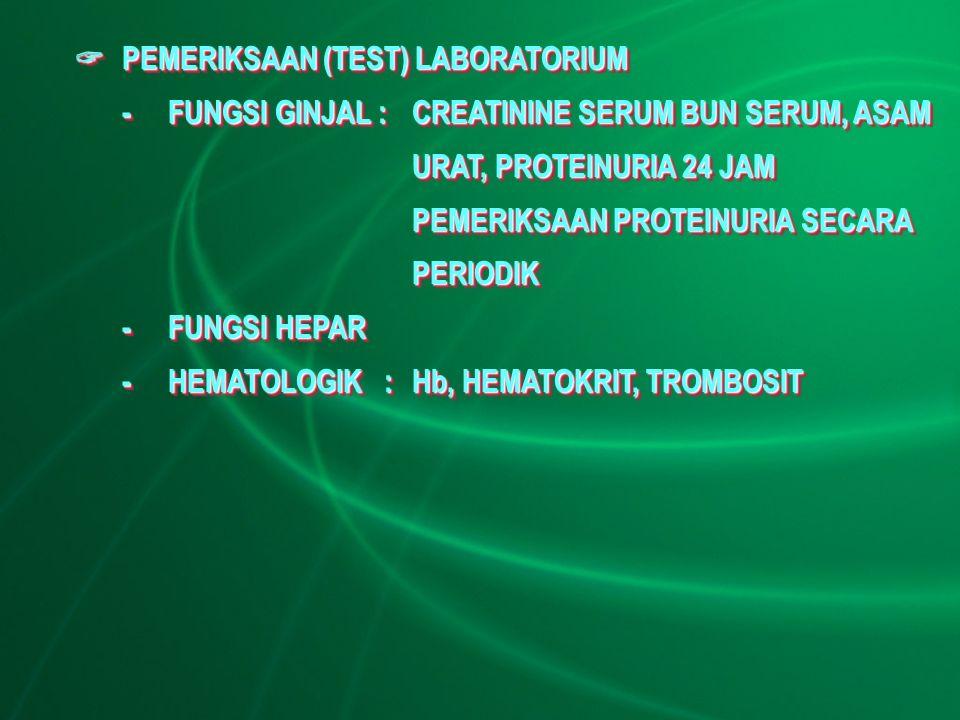  PEMERIKSAAN (TEST) LABORATORIUM -FUNGSI GINJAL :CREATININE SERUM BUN SERUM, ASAM URAT, PROTEINURIA 24 JAM PEMERIKSAAN PROTEINURIA SECARA PERIODIK -FUNGSI HEPAR -HEMATOLOGIK:Hb, HEMATOKRIT, TROMBOSIT  PEMERIKSAAN (TEST) LABORATORIUM -FUNGSI GINJAL :CREATININE SERUM BUN SERUM, ASAM URAT, PROTEINURIA 24 JAM PEMERIKSAAN PROTEINURIA SECARA PERIODIK -FUNGSI HEPAR -HEMATOLOGIK:Hb, HEMATOKRIT, TROMBOSIT