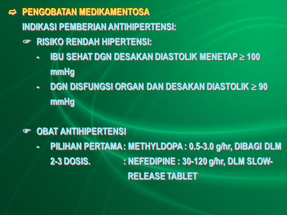  PENGOBATAN MEDIKAMENTOSA INDIKASI PEMBERIAN ANTIHIPERTENSI:  RISIKO RENDAH HIPERTENSI: -IBU SEHAT DGN DESAKAN DIASTOLIK MENETAP  100 mmHg -DGN DISFUNGSI ORGAN DAN DESAKAN DIASTOLIK  90 mmHg  OBAT ANTIHIPERTENSI -PILIHAN PERTAMA: METHYLDOPA : 0.5-3.0 g/hr, DIBAGI DLM 2-3 DOSIS.: NEFEDIPINE : 30-120 g/hr, DLM SLOW- RELEASE TABLET  PENGOBATAN MEDIKAMENTOSA INDIKASI PEMBERIAN ANTIHIPERTENSI:  RISIKO RENDAH HIPERTENSI: -IBU SEHAT DGN DESAKAN DIASTOLIK MENETAP  100 mmHg -DGN DISFUNGSI ORGAN DAN DESAKAN DIASTOLIK  90 mmHg  OBAT ANTIHIPERTENSI -PILIHAN PERTAMA: METHYLDOPA : 0.5-3.0 g/hr, DIBAGI DLM 2-3 DOSIS.: NEFEDIPINE : 30-120 g/hr, DLM SLOW- RELEASE TABLET