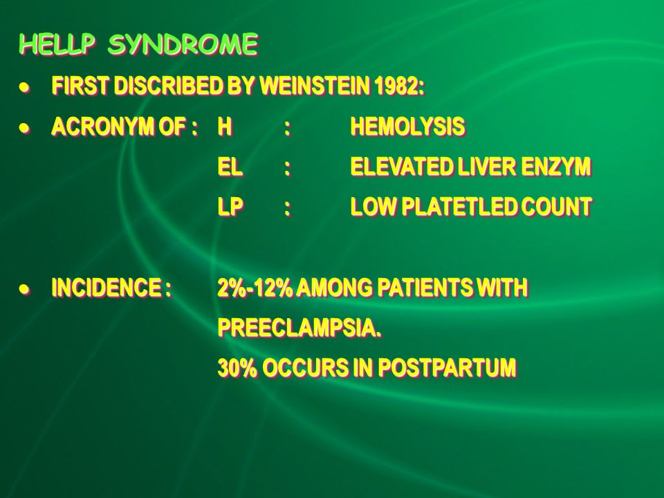 HELLP SYNDROME  FIRST DISCRIBED BY WEINSTEIN 1982:  ACRONYM OF :H:HEMOLYSIS EL:ELEVATED LIVER ENZYM LP:LOW PLATETLED COUNT  INCIDENCE : 2%-12% AMONG PATIENTS WITH PREECLAMPSIA.