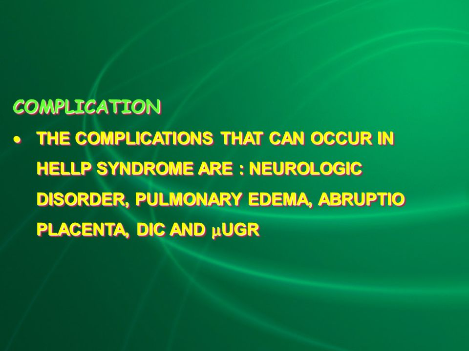 COMPLICATION  THE COMPLICATIONS THAT CAN OCCUR IN HELLP SYNDROME ARE : NEUROLOGIC DISORDER, PULMONARY EDEMA, ABRUPTIO PLACENTA, DIC AND  UGR COMPLICATION