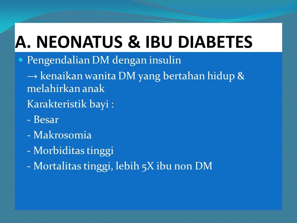 A. NEONATUS & IBU DIABETES Pengendalian DM dengan insulin → kenaikan wanita DM yang bertahan hidup & melahirkan anak Karakteristik bayi : - Besar - Ma