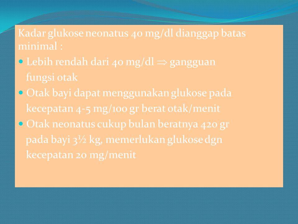 Kadar glukose neonatus 40 mg/dl dianggap batas minimal : Lebih rendah dari 40 mg/dl  gangguan fungsi otak Otak bayi dapat menggunakan glukose pada kecepatan 4-5 mg/100 gr berat otak/menit Otak neonatus cukup bulan beratnya 420 gr pada bayi 3½ kg, memerlukan glukose dgn kecepatan 20 mg/menit