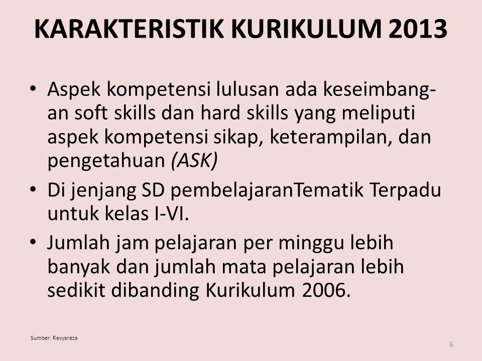KARAKTERISTIK KURIKULUM 2013 Aspek kompetensi lulusan ada keseimbang- an soft skills dan hard skills yang meliputi aspek kompetensi sikap, keterampilan, dan pengetahuan (ASK) Di jenjang SD pembelajaranTematik Terpadu untuk kelas I-VI.