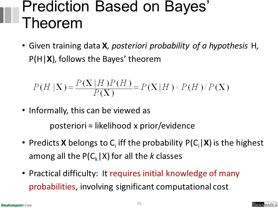 Given training data X, posteriori probability of a hypothesis H, P(H|X), follows the Bayes' theorem Informally, this can be viewed as posteriori = likelihood x prior/evidence Predicts X belongs to C i iff the probability P(C i |X) is the highest among all the P(C k |X) for all the k classes Practical difficulty: It requires initial knowledge of many probabilities, involving significant computational cost 38 Prediction Based on Bayes' Theorem