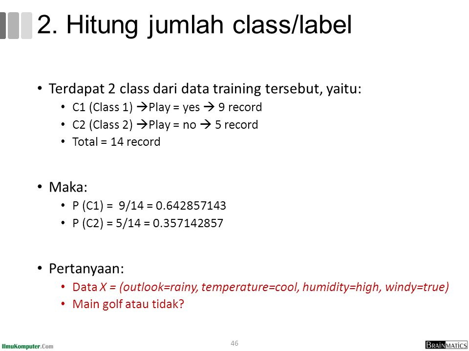 Terdapat 2 class dari data training tersebut, yaitu: C1 (Class 1)  Play = yes  9 record C2 (Class 2)  Play = no  5 record Total = 14 record Maka: P (C1) = 9/14 = 0.642857143 P (C2) = 5/14 = 0.357142857 Pertanyaan: Data X = (outlook=rainy, temperature=cool, humidity=high, windy=true) Main golf atau tidak.