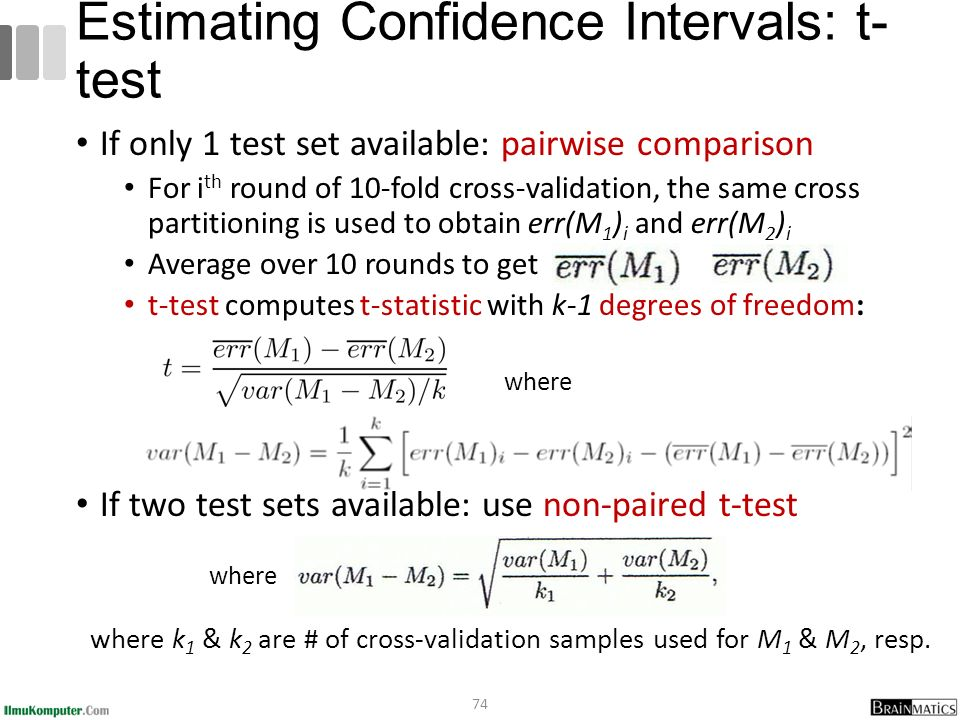 If only 1 test set available: pairwise comparison For i th round of 10-fold cross-validation, the same cross partitioning is used to obtain err(M 1 ) i and err(M 2 ) i Average over 10 rounds to get t-test computes t-statistic with k-1 degrees of freedom: If two test sets available: use non-paired t-test 74 Estimating Confidence Intervals: t- test where where k 1 & k 2 are # of cross-validation samples used for M 1 & M 2, resp.