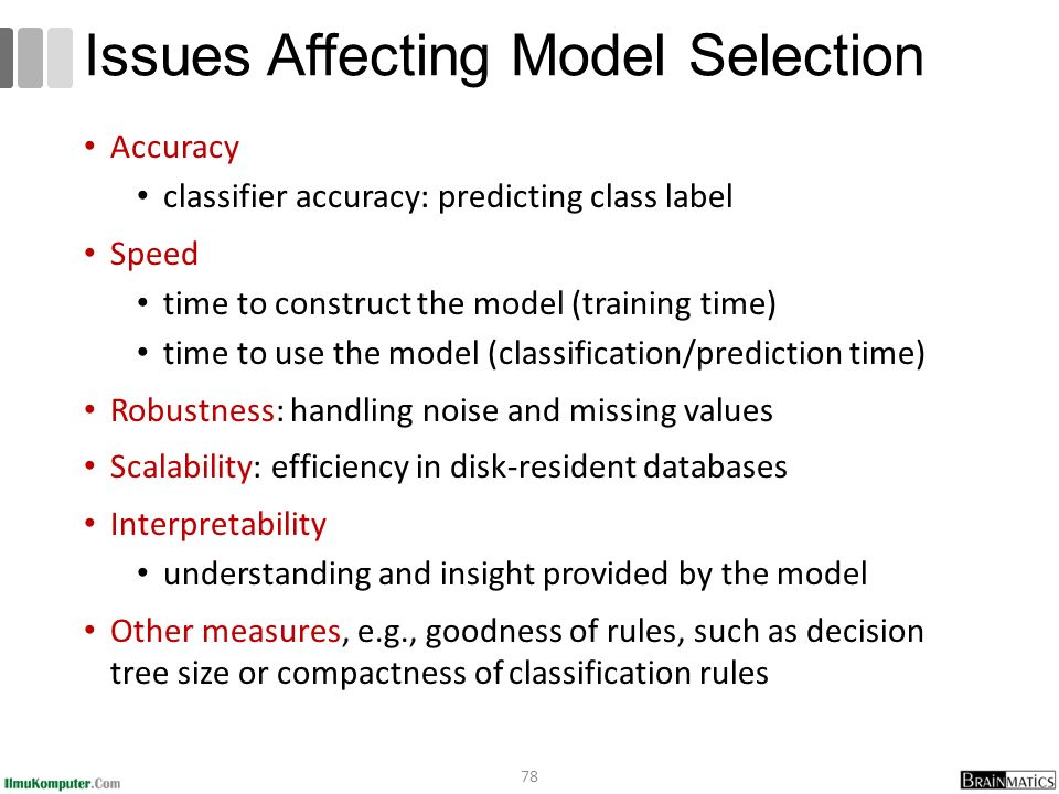 Accuracy classifier accuracy: predicting class label Speed time to construct the model (training time) time to use the model (classification/prediction time) Robustness: handling noise and missing values Scalability: efficiency in disk-resident databases Interpretability understanding and insight provided by the model Other measures, e.g., goodness of rules, such as decision tree size or compactness of classification rules 78 Issues Affecting Model Selection