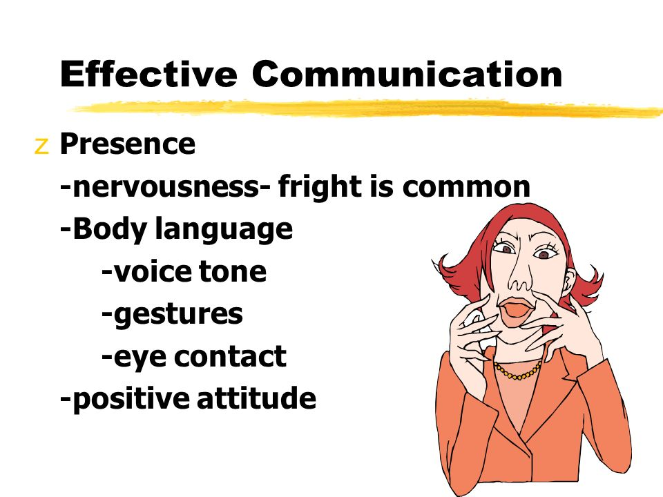 Effective Communication zPresence -nervousness- fright is common -Body language -voice tone -gestures -eye contact -positive attitude