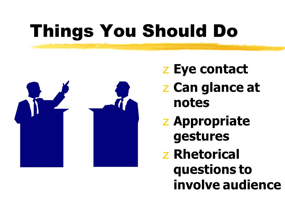 Things You Should Do zEye contact zCan glance at notes zAppropriate gestures zRhetorical questions to involve audience