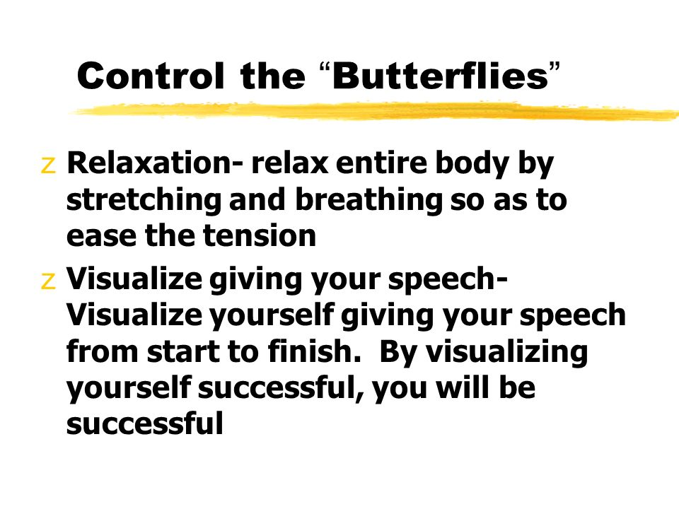 Control the Butterflies zRelaxation- relax entire body by stretching and breathing so as to ease the tension zVisualize giving your speech- Visualize yourself giving your speech from start to finish.