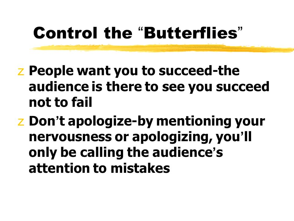 Control the Butterflies zPeople want you to succeed-the audience is there to see you succeed not to fail  Don ' t apologize-by mentioning your nervousness or apologizing, you ' ll only be calling the audience ' s attention to mistakes