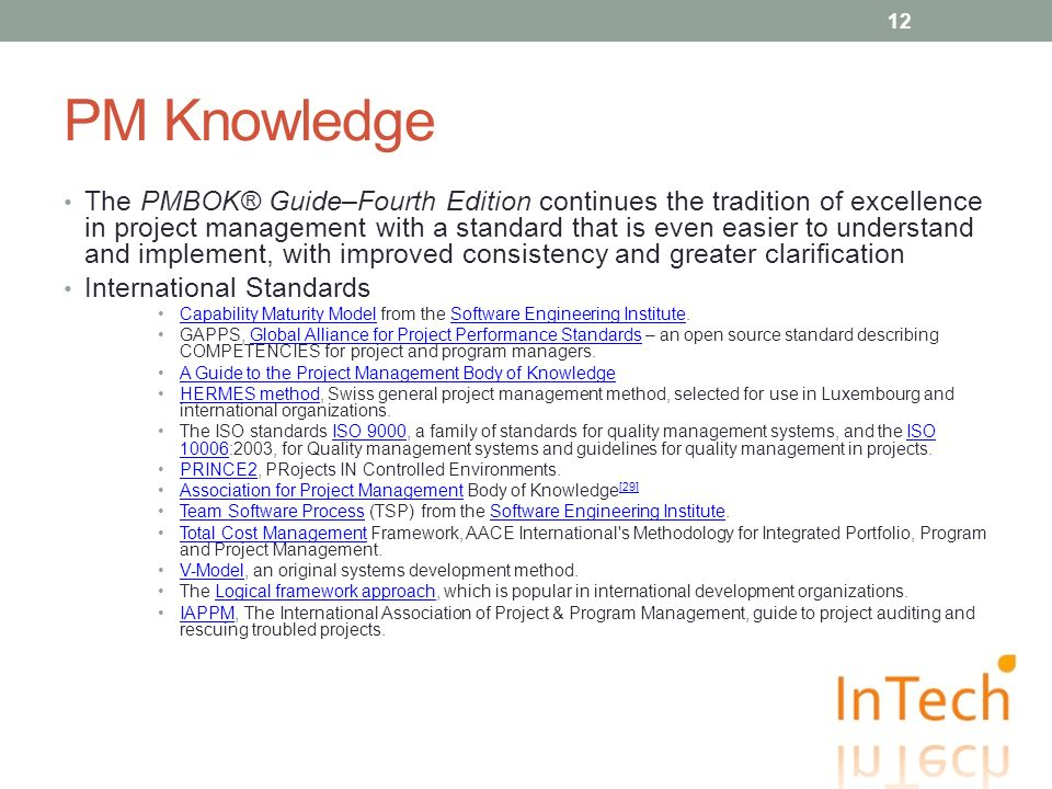 PM Knowledge The PMBOK® Guide–Fourth Edition continues the tradition of excellence in project management with a standard that is even easier to understand and implement, with improved consistency and greater clarification International Standards Capability Maturity Model from the Software Engineering Institute.Capability Maturity ModelSoftware Engineering Institute GAPPS, Global Alliance for Project Performance Standards – an open source standard describing COMPETENCIES for project and program managers.Global Alliance for Project Performance Standards A Guide to the Project Management Body of Knowledge HERMES method, Swiss general project management method, selected for use in Luxembourg and international organizations.HERMES method The ISO standards ISO 9000, a family of standards for quality management systems, and the ISO 10006:2003, for Quality management systems and guidelines for quality management in projects.ISO 9000ISO 10006 PRINCE2, PRojects IN Controlled Environments.PRINCE2 Association for Project Management Body of Knowledge [29]Association for Project Management [29] Team Software Process (TSP) from the Software Engineering Institute.Team Software ProcessSoftware Engineering Institute Total Cost Management Framework, AACE International s Methodology for Integrated Portfolio, Program and Project Management.Total Cost Management V-Model, an original systems development method.V-Model The Logical framework approach, which is popular in international development organizations.Logical framework approach IAPPM, The International Association of Project & Program Management, guide to project auditing and rescuing troubled projects.IAPPM 12