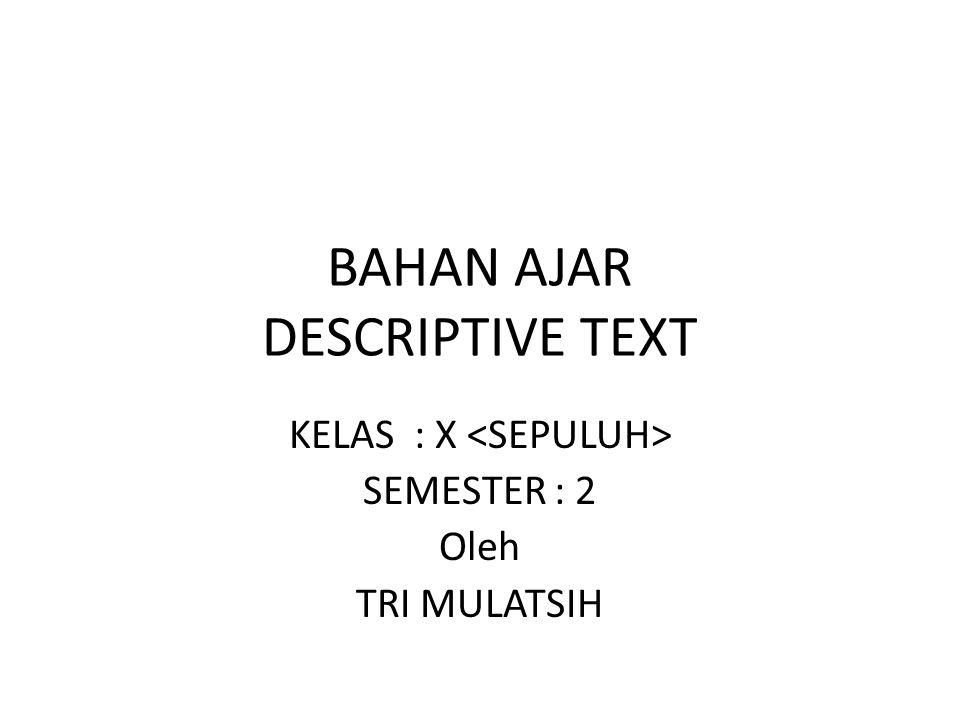 BAHAN AJAR DESCRIPTIVE TEXT KELAS : X SEMESTER : 2 Oleh TRI MULATSIH
