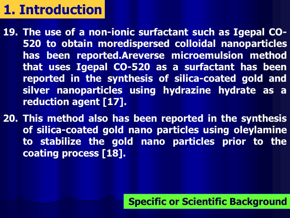 19.The use of a non-ionic surfactant such as Igepal CO- 520 to obtain moredispersed colloidal nanoparticles has been reported.Areverse microemulsion method that uses Igepal CO-520 as a surfactant has been reported in the synthesis of silica-coated gold and silver nanoparticles using hydrazine hydrate as a reduction agent [17].