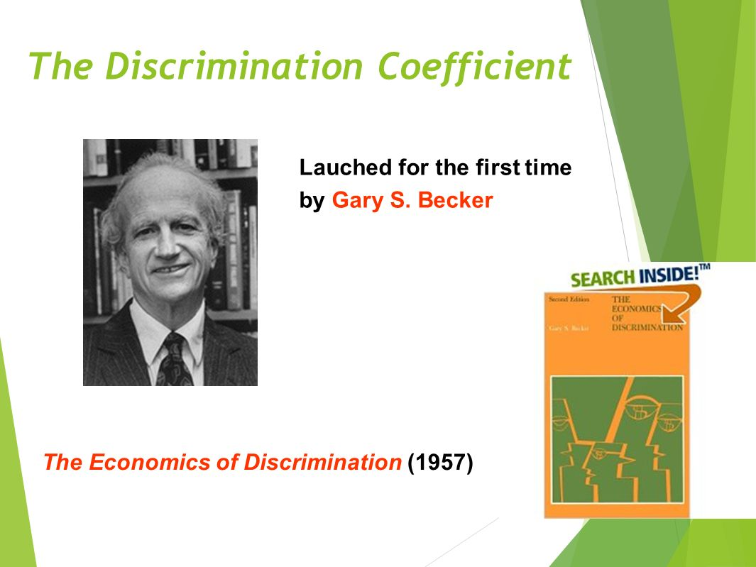 The Discrimination Coefficient 14 The Economics of Discrimination (1957) Lauched for the first time by Gary S.