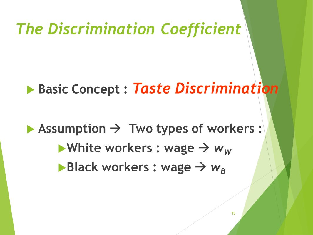 The Discrimination Coefficient  Basic Concept : Taste Discrimination  Assumption  Two types of workers :  White workers : wage  wWwW  Black work