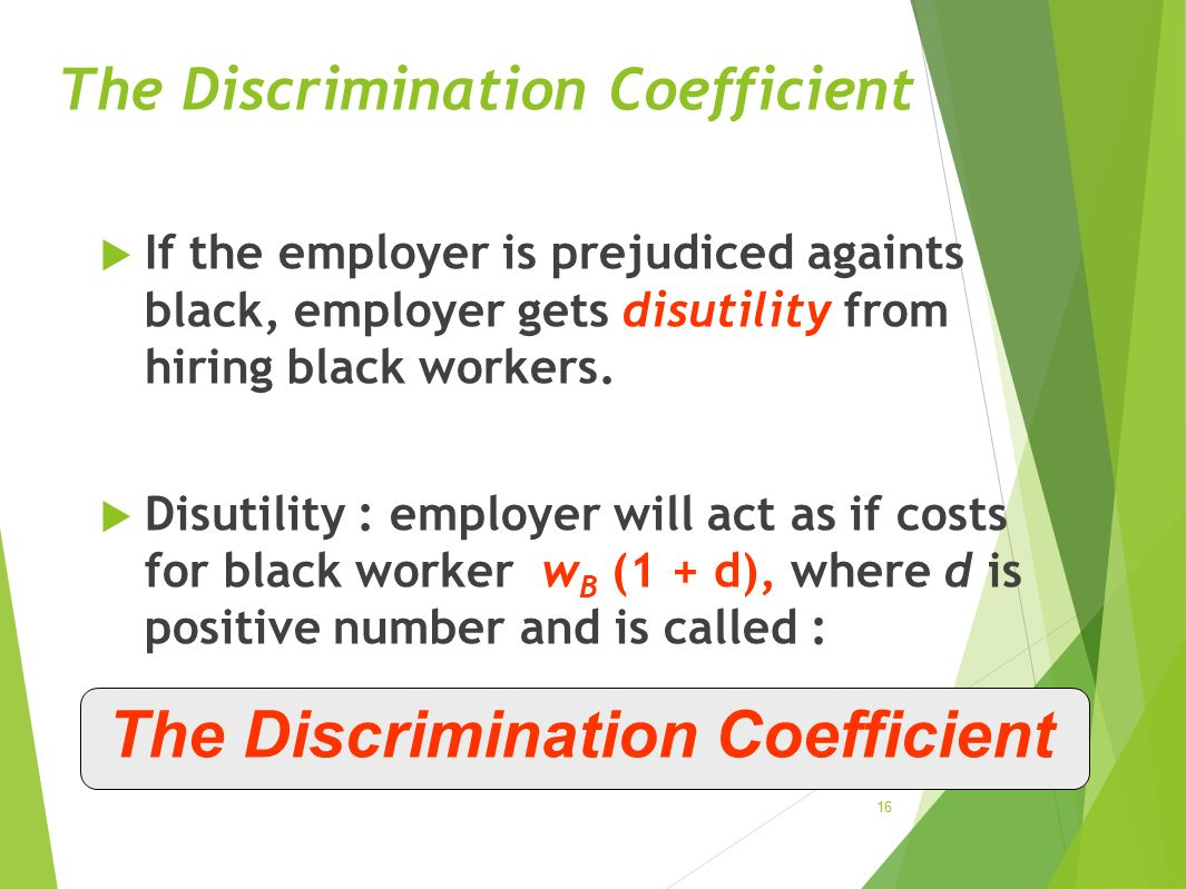 The Discrimination Coefficient  If the employer is prejudiced againts black, employer gets disutility from hiring black workers.