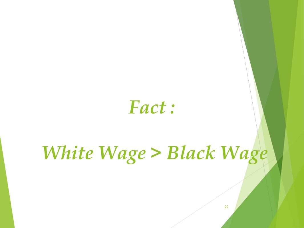 Fact : White Wage > Black Wage 22