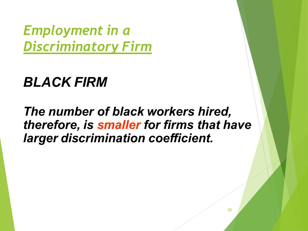 Employment in a Discriminatory Firm 34 BLACK FIRM The number of black workers hired, therefore, is smaller for firms that have larger discrimination c
