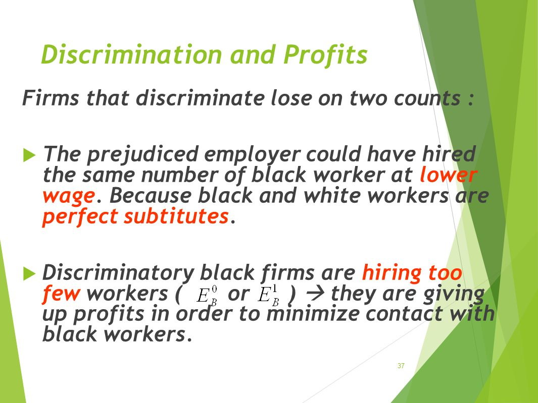 Discrimination and Profits Firms that discriminate lose on two counts :  The prejudiced employer could have hired the same number of black worker at