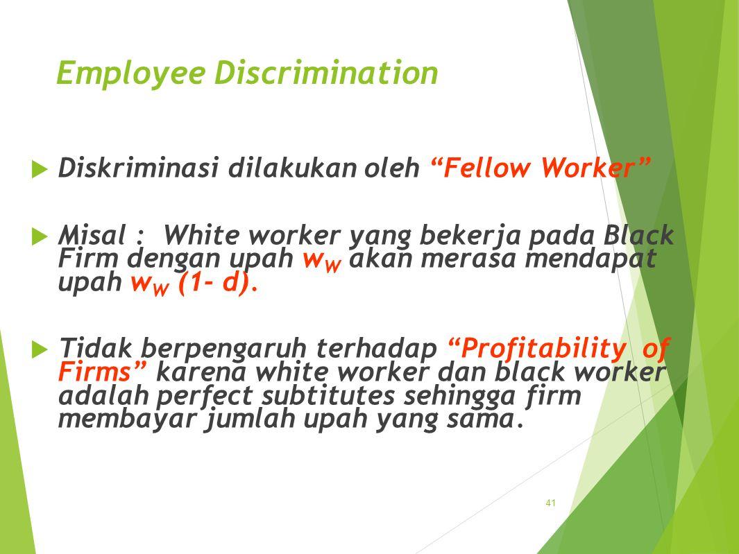 Employee Discrimination  Diskriminasi dilakukan oleh Fellow Worker  Misal : White worker yang bekerja pada Black Firm dengan upah w W akan merasa mendapat upah w W (1- d).