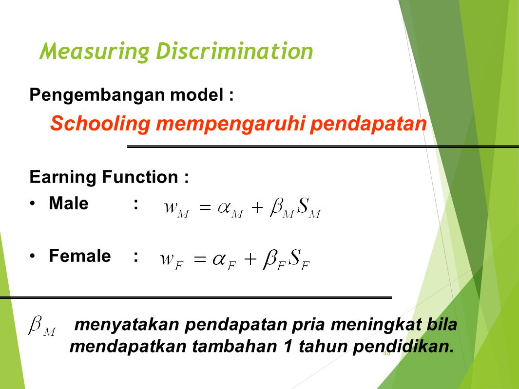 Measuring Discrimination 48 Pengembangan model : Schooling mempengaruhi pendapatan Earning Function : Male: Female: menyatakan pendapatan pria meningkat bila mendapatkan tambahan 1 tahun pendidikan.
