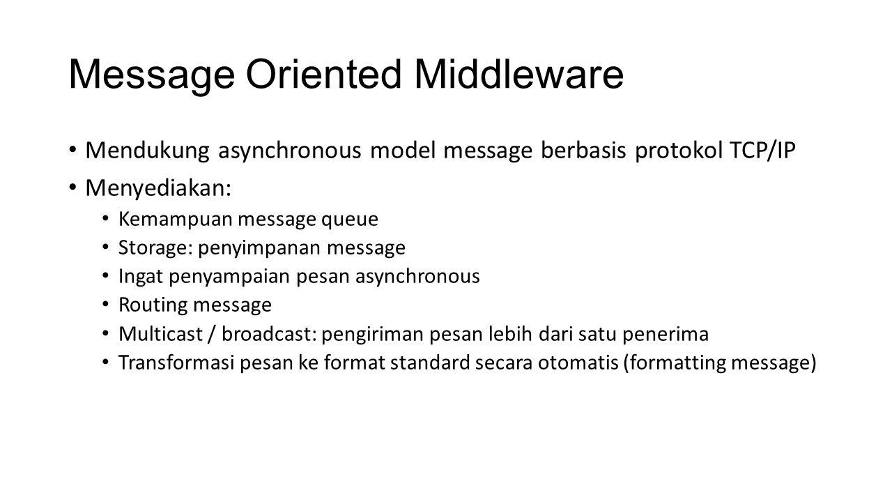 Message Oriented Middleware Mendukung asynchronous model message berbasis protokol TCP/IP Menyediakan: Kemampuan message queue Storage: penyimpanan message Ingat penyampaian pesan asynchronous Routing message Multicast / broadcast: pengiriman pesan lebih dari satu penerima Transformasi pesan ke format standard secara otomatis (formatting message)