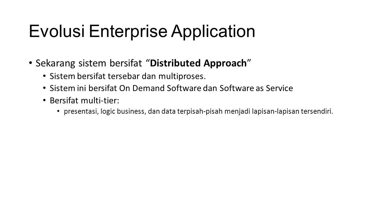 Evolusi Enterprise Application Sekarang sistem bersifat Distributed Approach Sistem bersifat tersebar dan multiproses.