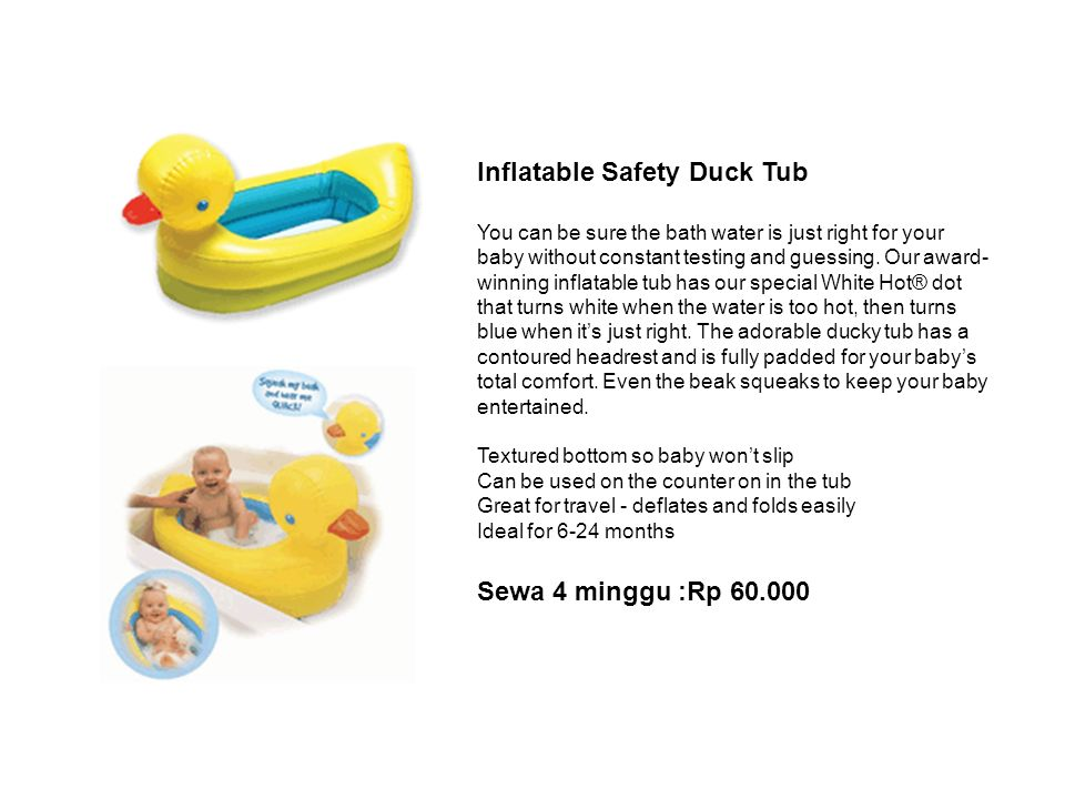 Inflatable Safety Duck Tub You can be sure the bath water is just right for your baby without constant testing and guessing. Our award- winning inflat