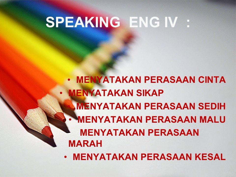SPEAKING ENG IV : MENYATAKAN PERASAAN CINTA MENYATAKAN SIKAP MENYATAKAN PERASAAN SEDIH MENYATAKAN PERASAAN MALU MENYATAKAN PERASAAN MARAH MENYATAKAN PERASAAN KESAL