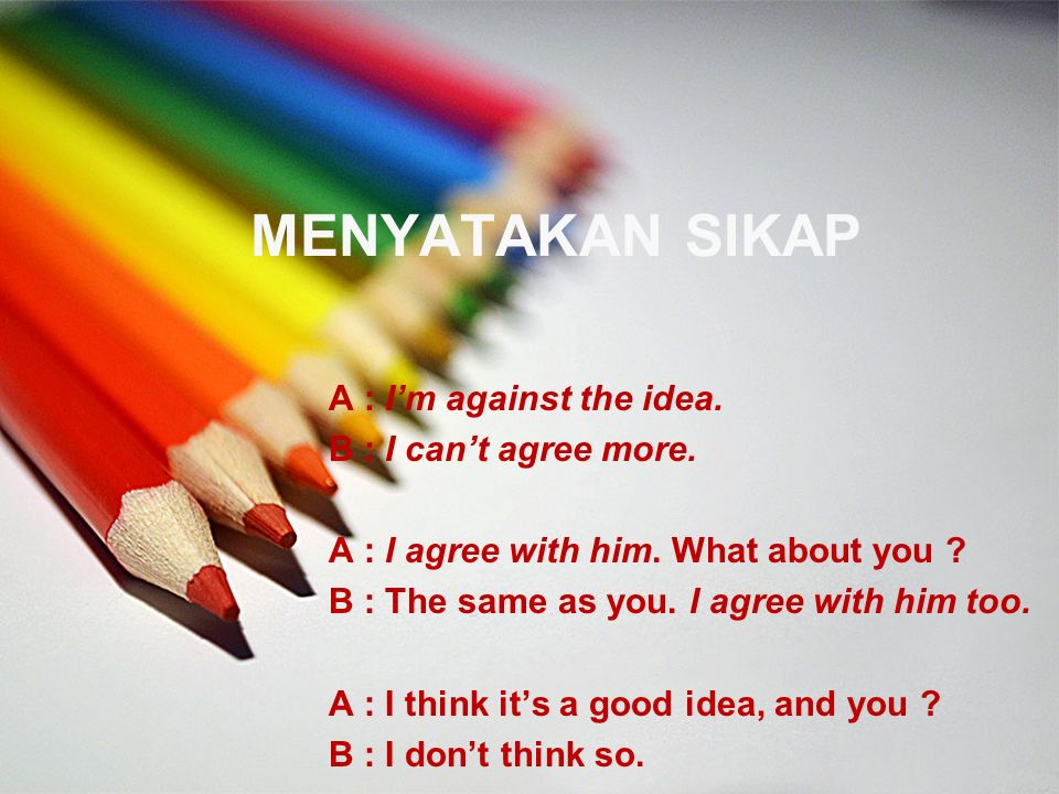 MENYATAKAN SIKAP A : I'm against the idea. B : I can't agree more.