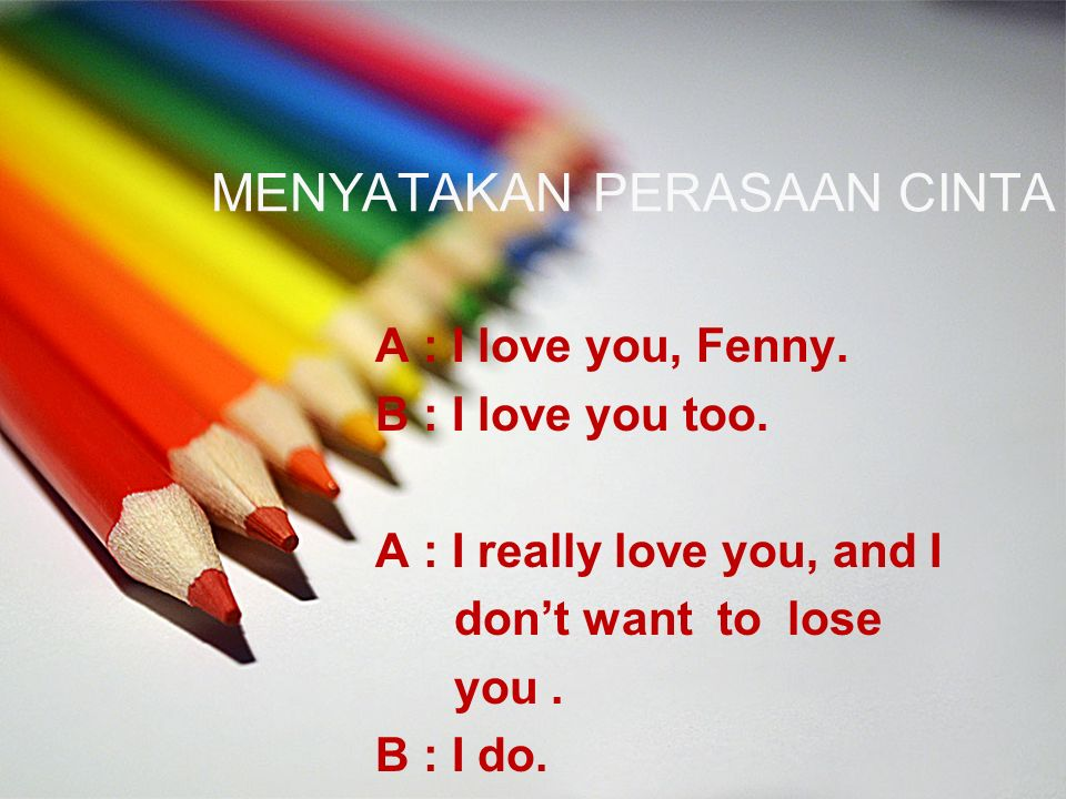 MENYATAKAN PERASAAN CINTA A : I love you, Fenny. B : I love you too. A : I really love you, and I don't want to lose you. B : I do.