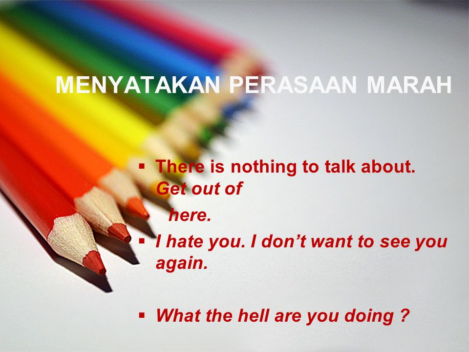 MENYATAKAN PERASAAN MARAH  There is nothing to talk about. Get out of here.  I hate you. I don't want to see you again.  What the hell are you doin