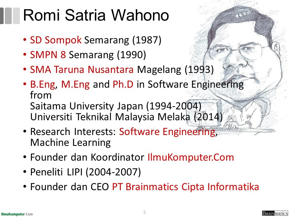 2 Romi Satria Wahono SD Sompok Semarang (1987) SMPN 8 Semarang (1990) SMA Taruna Nusantara Magelang (1993) B.Eng, M.Eng and Ph.D in Software Engineering from Saitama University Japan (1994-2004) Universiti Teknikal Malaysia Melaka (2014) Research Interests: Software Engineering, Machine Learning Founder dan Koordinator IlmuKomputer.Com Peneliti LIPI (2004-2007) Founder dan CEO PT Brainmatics Cipta Informatika