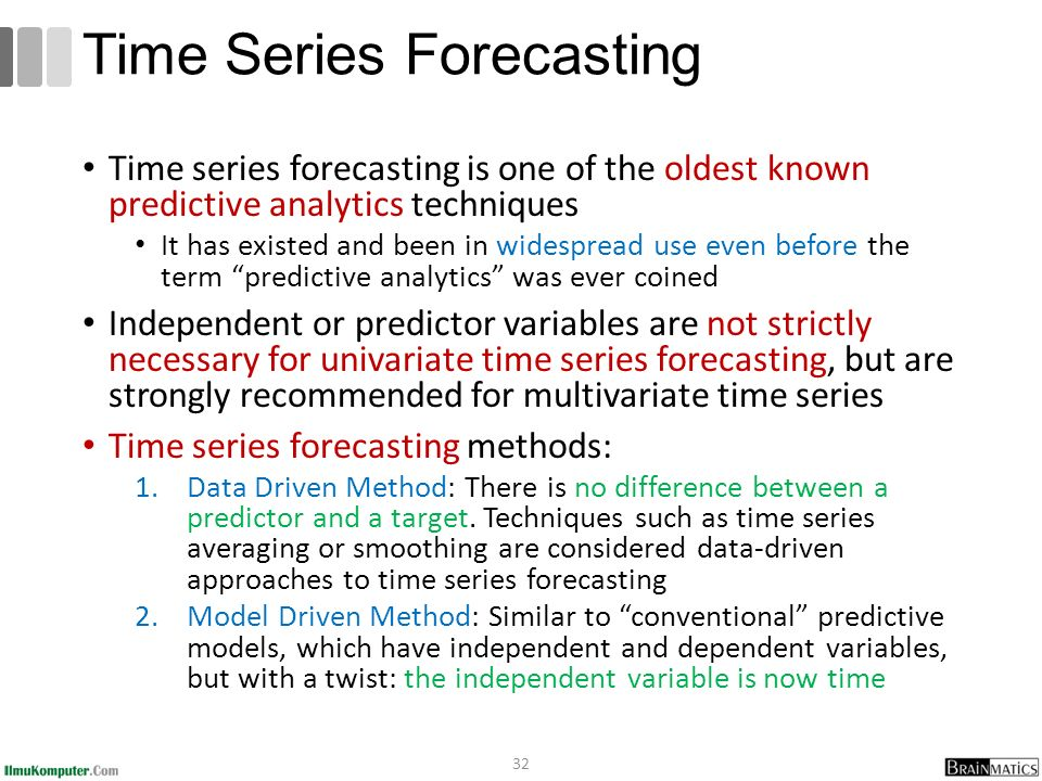 Time series forecasting is one of the oldest known predictive analytics techniques It has existed and been in widespread use even before the term predictive analytics was ever coined Independent or predictor variables are not strictly necessary for univariate time series forecasting, but are strongly recommended for multivariate time series Time series forecasting methods: 1.Data Driven Method: There is no difference between a predictor and a target.