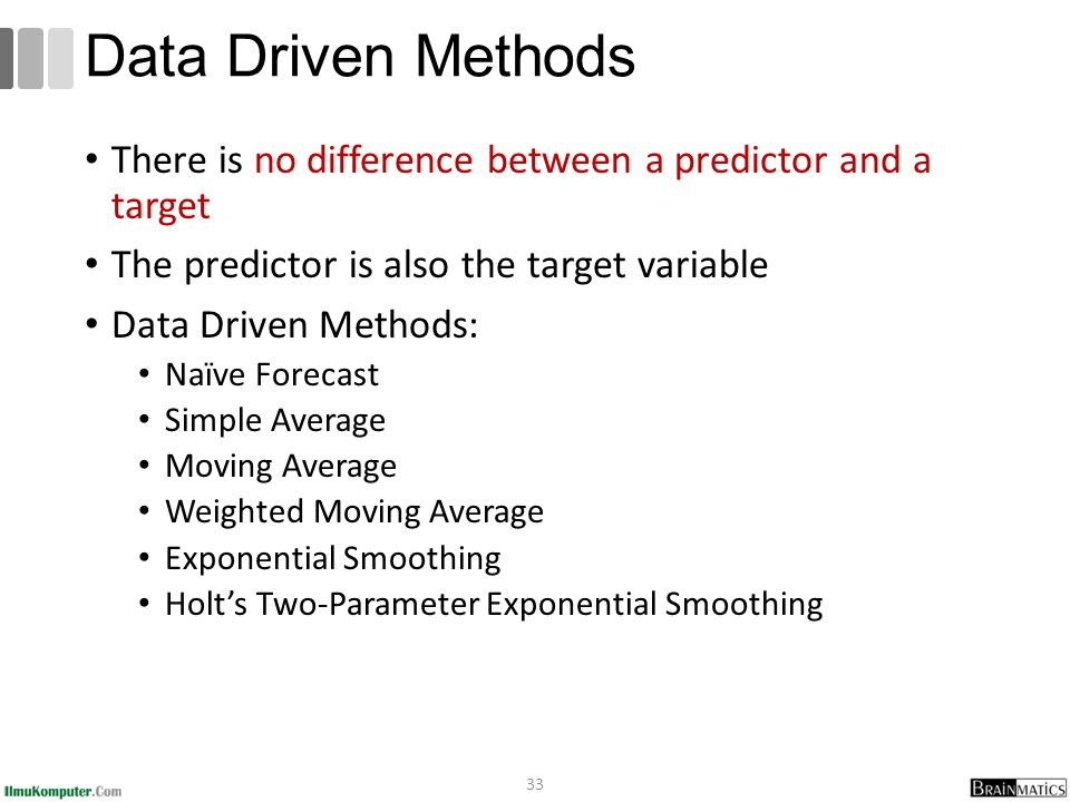 There is no difference between a predictor and a target The predictor is also the target variable Data Driven Methods: Naïve Forecast Simple Average Moving Average Weighted Moving Average Exponential Smoothing Holt's Two-Parameter Exponential Smoothing 33 Data Driven Methods