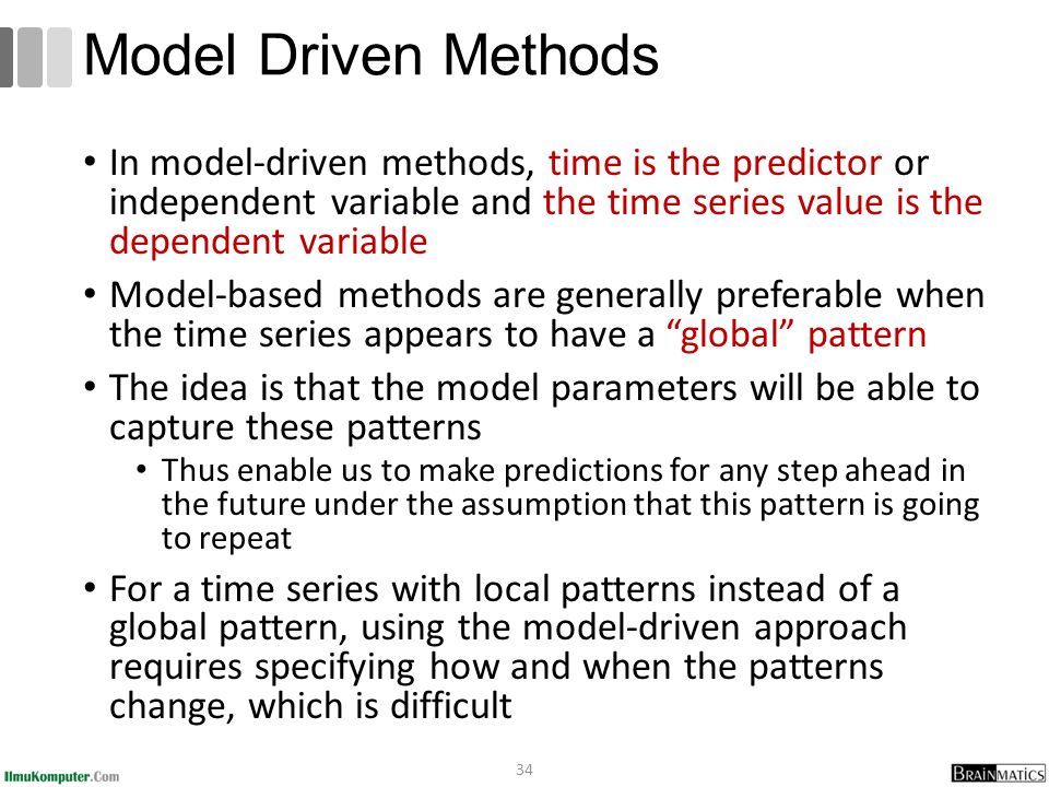 In model-driven methods, time is the predictor or independent variable and the time series value is the dependent variable Model-based methods are generally preferable when the time series appears to have a global pattern The idea is that the model parameters will be able to capture these patterns Thus enable us to make predictions for any step ahead in the future under the assumption that this pattern is going to repeat For a time series with local patterns instead of a global pattern, using the model-driven approach requires specifying how and when the patterns change, which is difficult 34 Model Driven Methods