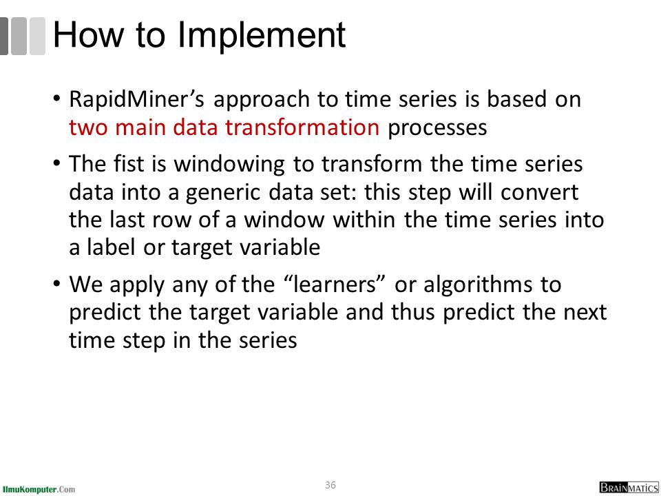 RapidMiner's approach to time series is based on two main data transformation processes The fist is windowing to transform the time series data into a generic data set: this step will convert the last row of a window within the time series into a label or target variable We apply any of the learners or algorithms to predict the target variable and thus predict the next time step in the series 36 How to Implement