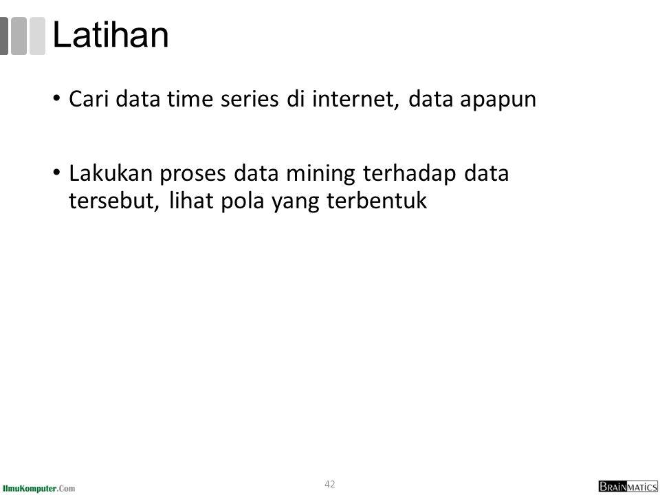 Cari data time series di internet, data apapun Lakukan proses data mining terhadap data tersebut, lihat pola yang terbentuk 42 Latihan