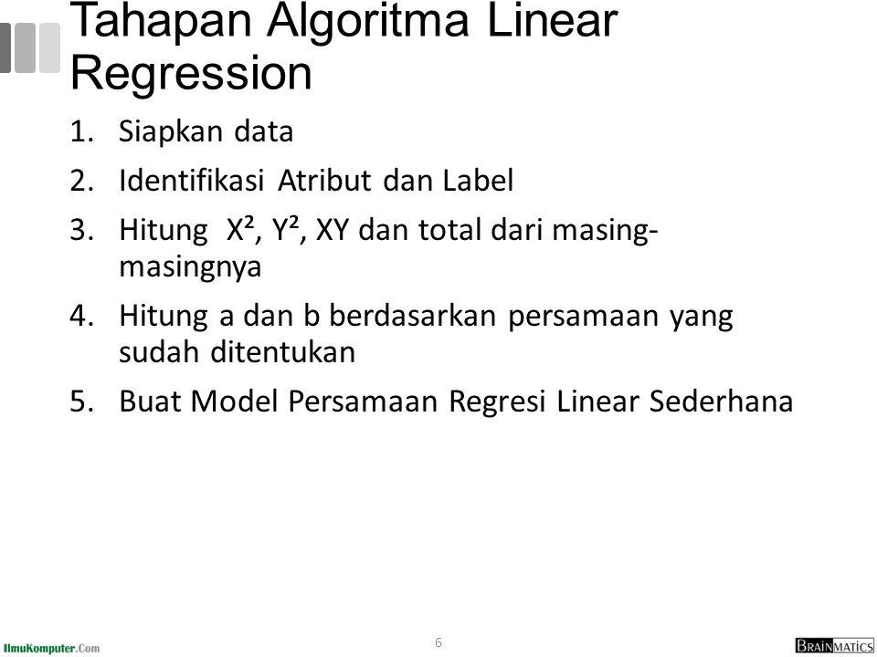 1.Siapkan data 2.Identifikasi Atribut dan Label 3.Hitung X², Y², XY dan total dari masing- masingnya 4.Hitung a dan b berdasarkan persamaan yang sudah ditentukan 5.Buat Model Persamaan Regresi Linear Sederhana 6 Tahapan Algoritma Linear Regression
