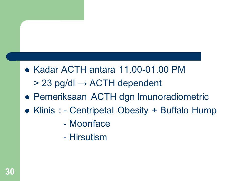 30 Kadar ACTH antara 11.00-01.00 PM > 23 pg/dl → ACTH dependent Pemeriksaan ACTH dgn Imunoradiometric Klinis : - Centripetal Obesity + Buffalo Hump - Moonface - Hirsutism
