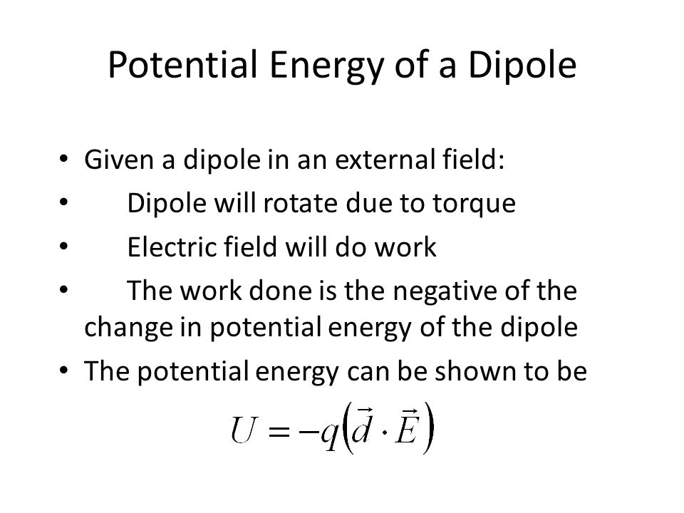 Potential Energy of a Dipole Given a dipole in an external field: Dipole will rotate due to torque Electric field will do work The work done is the negative of the change in potential energy of the dipole The potential energy can be shown to be