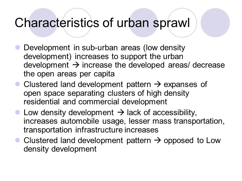 Characteristics of urban sprawl Development in sub-urban areas (low density development) increases to support the urban development  increase the developed areas/ decrease the open areas per capita Clustered land development pattern  expanses of open space separating clusters of high density residential and commercial development Low density development  lack of accessibility, increases automobile usage, lesser mass transportation, transportation infrastructure increases Clustered land development pattern  opposed to Low density development