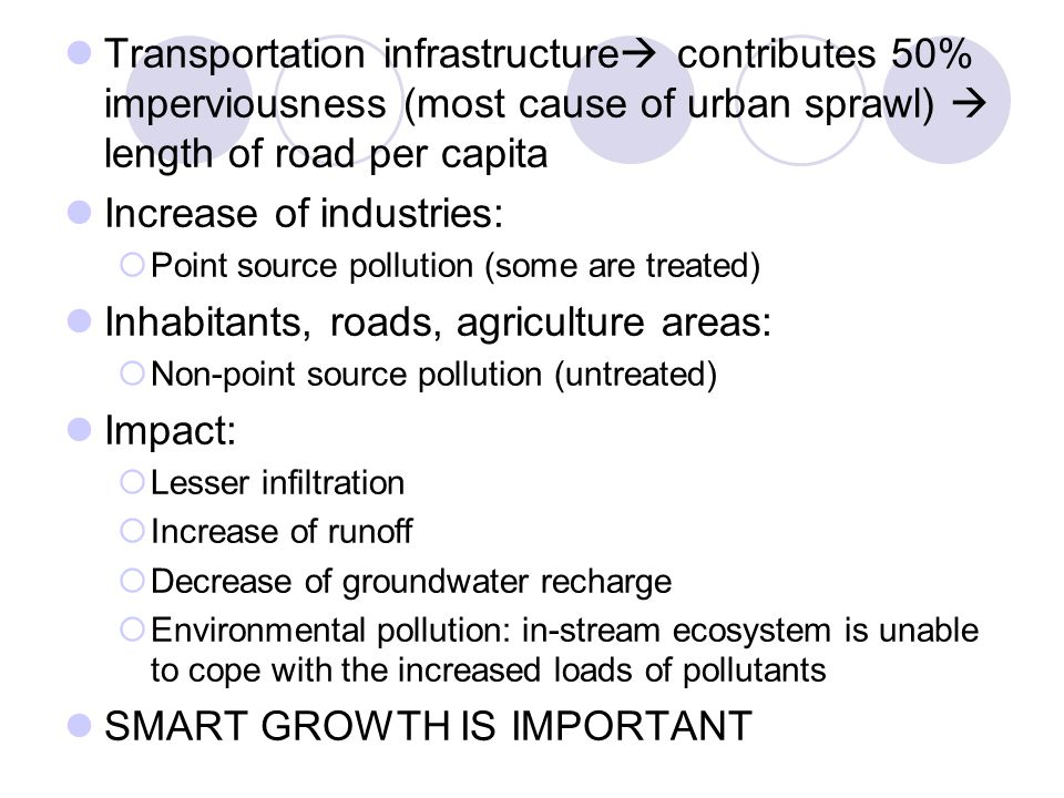 Transportation infrastructure  contributes 50% imperviousness (most cause of urban sprawl)  length of road per capita Increase of industries:  Point source pollution (some are treated) Inhabitants, roads, agriculture areas:  Non-point source pollution (untreated) Impact:  Lesser infiltration  Increase of runoff  Decrease of groundwater recharge  Environmental pollution: in-stream ecosystem is unable to cope with the increased loads of pollutants SMART GROWTH IS IMPORTANT