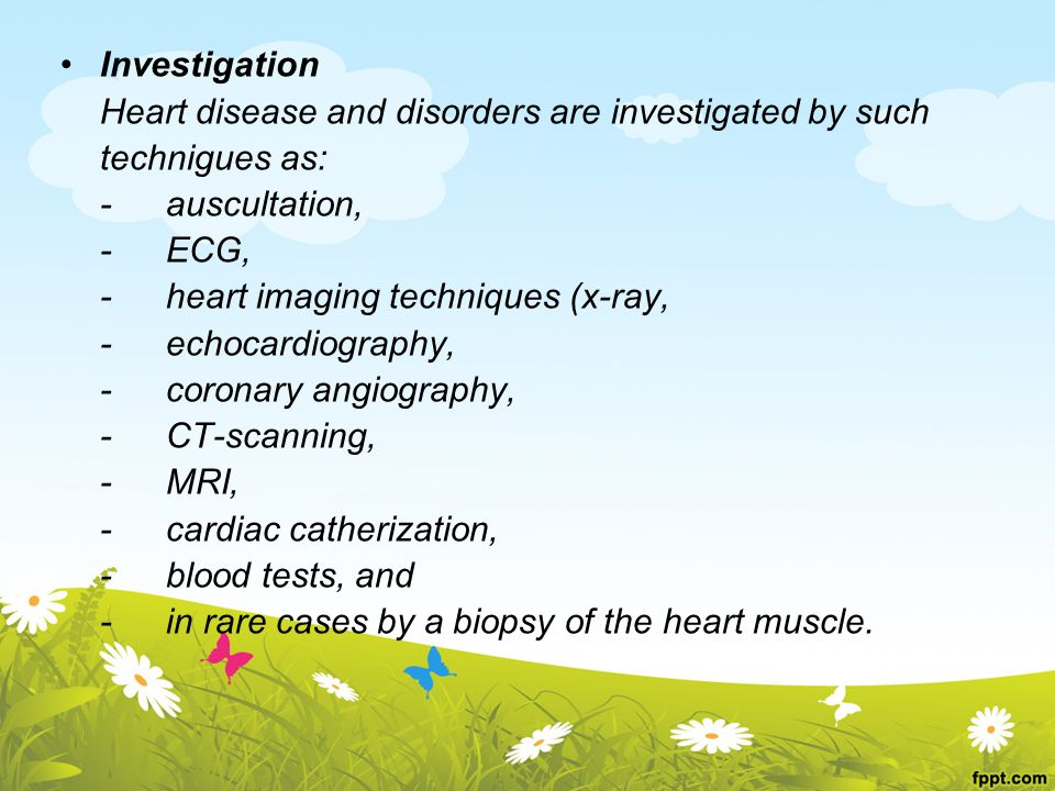 Investigation Heart disease and disorders are investigated by such technigues as: -auscultation, -ECG, -heart imaging techniques (x-ray, -echocardiography, -coronary angiography, -CT-scanning, -MRI, -cardiac catherization, -blood tests, and -in rare cases by a biopsy of the heart muscle.